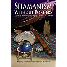Shamanism Without Borders: A Guide to Shamanic Tending for Trauma and Disasters