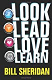 Look, Lead, Love, Learn : Four Steps to Better Business, a Better Life - and Conquering Complexity in the Process, Sheridan, Bill, 0988620340