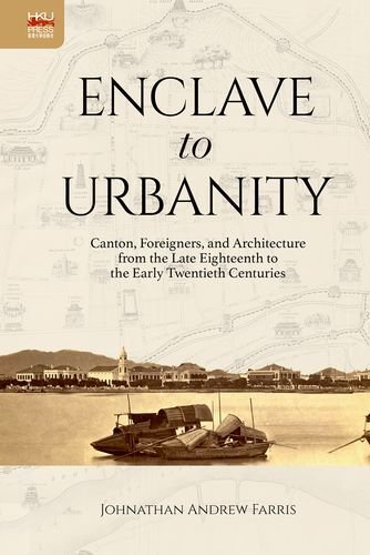 Enclave to Urbanity: Canton, Foreigners, and Architecture from the Late Eighteenth to the Early Twentieth Centuries by Johnathan Andrew Farris - Mall Canton