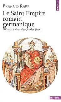 Le Saint Empire romain germanique : D'Otton le Grand à Charles Quint par Francis Rapp