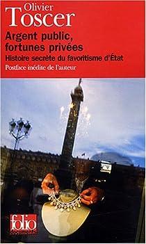 Argent public, fortunes privées. Histoire secrète du favoritisme d'Etat par Toscer
