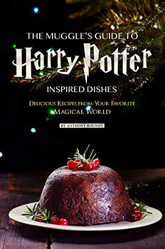The Muggle's Guide to Harry Potter Inspired Dishes: Delicious Recipes from Your Favorite Magical World by Anthony Boundy