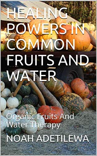 HEALING POWERS IN COMMON FRUITS AND WATER: Organic Fruits And Water Therapy