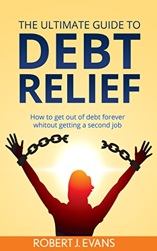The Ultimate Guide to Debt Relief: How to get out of debt forever without getting a second job (debt relief, living without debt, refinancing, consolidate loans, debt prevention, create a   budget)