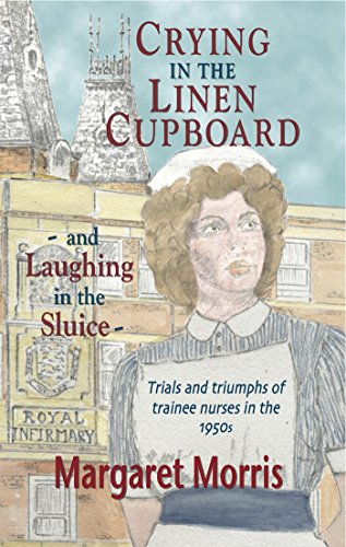 Crying in the Linen Cupboard... and Laughing in the Sluice: Trials and Triumphs of Trainee Nurses in the 1950s