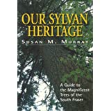 Our Sylvan Heritage Trees Of S. Fraser: A Guide to the Magnificent Trees of the South Fraser