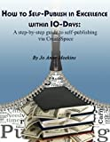 How to Self-Publish in Excellence within 10-Days: A step-by-step guide to self-publishing via CreateSpace