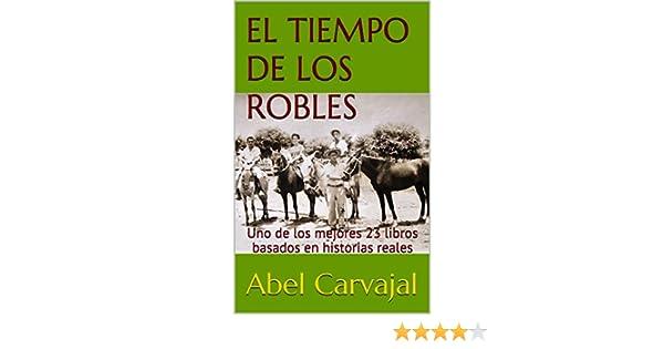 Amazon.com: EL TIEMPO DE LOS ROBLES: Uno de los mejores 23 libros basados en historias reales (Spanish Edition) eBook: Abel Carvajal: Kindle Store