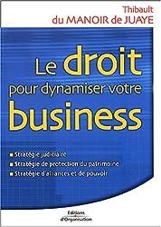 Le droit pour dynamiser votre business : Stratégie judiciaire, stratégie de protection du patrimoine, stratégie d'alliances et de pouvoir