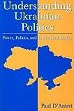 Understanding Ukrainian Politics, Paul D'Anieri, 0765618125