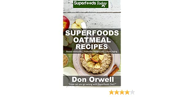 Superfoods Oatmeal Recipes: Over 25 Quick & Easy Gluten Free Low Cholesterol Whole Foods Recipes full of Antioxidants & Phytochemicals (Natural Weight Loss Transformation Book 131)