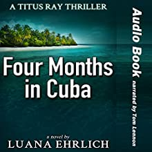 Four Months in Cuba: A Titus Ray Thriller (Volume 4) Audiobook by Luana Ehrlich Narrated by Tom Lennon