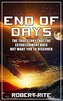 End of Days: The True Story that the Establishment does not want you to Discover (Apocalypse Book 1) by [Rite, Robert]