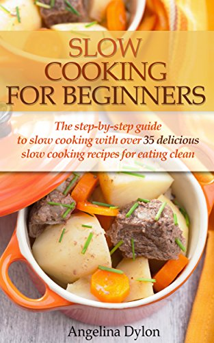 Slow Cooking For Beginners: The step-by-step guide to slow cooking with over 35 delicious slow cooking recipes for eating clean by [Dylon, Angelina]