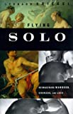 Flying Solo : Reimagining Manhood, Courage, and Loss, Kriegel, Leonard, 0807072303