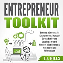 Entrepreneur Toolkit: Become a Successful Entrepreneur, Manage Stress Easily, and Develop a Wealth Mindset with Hypnosis, Meditation, and Affirmations Audiobook by J. J. Hills Narrated by InnerPeace Productions