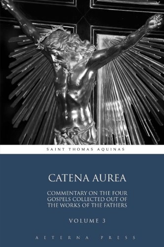 catena-aurea-commentary-on-the-four-gospels-collected-out-of-the-works-of-the-fathers-volume-3-4-vol