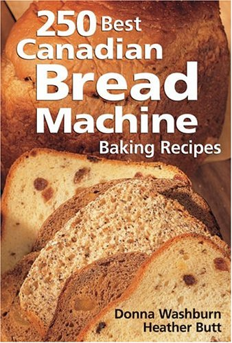 250 Best Canadian Bread Machine: Baking Recipes by Donna Washburn