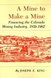 img - for Mine to Make a Mine: Financing the Colorado Mining Industry, 1859-1902 book / textbook / text book