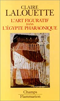 L'Art figuratif dans l'Egypte pharaonique: Peintures et sculptures par Claire Lalouette