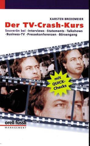 Der TV-Crash-Kurs: Souverän bei Interviews, Statements, Talkshows, Business-TV, Pressekonferenzen, Börsengang