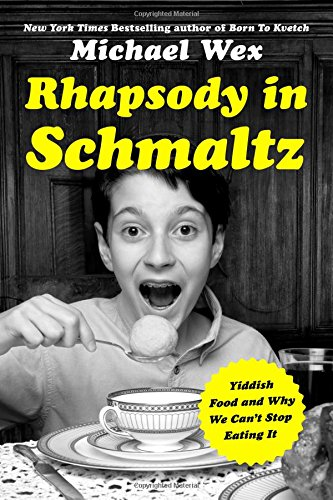 Rhapsody in Schmaltz: Yiddish Food and Why We Can't Stop Eating It by Michael Wex