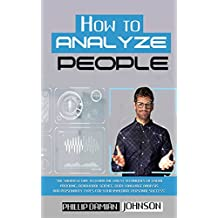How To Analyze People: The Shortest Way to Learn the Latest Techniques of Facial Profiling, Behavioral Science, Body Language Analysis and Personality Types for Your Immediate Personal Success