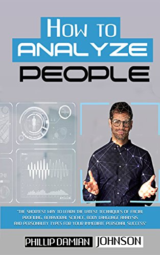 How To Analyze People: The Shortest Way to Learn the Latest Techniques of Facial Profiling, Behavioral Science, Body Language Analysis and Personality Types for Your Personal Success