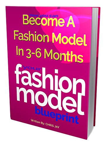 Your Fashion Model Blueprint: How Women Who Are 18 - 30 YEARS OLD, 5'2 - 5'7 TALL, A SIZE 4 - 10, Can Break Into Fashion Modeling In 3 Months (fitness Model and Swimsuit Model)