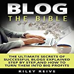 Blog: The Bible: The Ultimate Secrets of Successful Blogs Explained Step by Step, and How to Turn Them into Big Profits | Riley Reive
