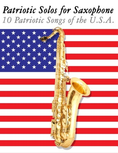 Patriotic Solos for Saxophone: 10 Patriotic Songs of the U.S.A. (For Alto, Baritone, Tenor & Soprano Saxophone)