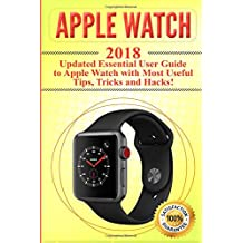 Apple Watch: 2018 Updated Essential User Guide to Apple Watch with Most Useful Tips, Tricks and Hacks