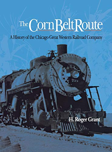 The Corn Belt Route: A History of the Chicago Great Western Railroad Company (Railroads in America)