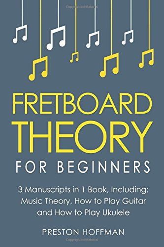 Fretboard Theory: For Beginners - Bundle - The Only 3 Books You Need to Learn Fretboard Music Theory, Ukulele and Guitar Fretboard Technique Today (Music Best Seller) (Volume 14)