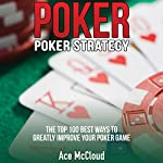 Poker: Poker Strategy: The Top 100 Best Ways To Greatly Improve Your Poker Game | Ace McCloud