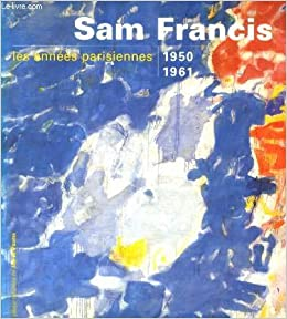 sam francis les annees parisiennes 1950 1961 french edition