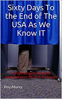 Sixty Days To the End of  The USA  As We Know  IT: A Psychological Warfare Interpretation Of 2016 Primaries by [Murry, Roy]