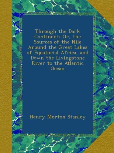 Through the Dark Continent: Or, the Sources of the Nile Around the Great Lakes of Equatorial Africa, and Down the Livingstone River to the Atlantic Ocean