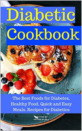 Diabetic Cookbook: The Best Foods for Diabetes, Healthy Food, Quick and Easy Meals, Recipes for Diabetics by Arlene Blake