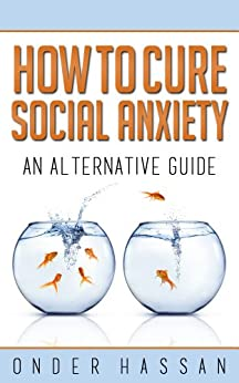 How To Cure Social Anxiety: An Alternative Guide by [Hassan, Onder]