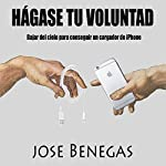 Hagase Tu Voluntad [Do Your Will]: Bajar del Cielo para Conseguir un Cargador de iPhone [Descend from Heaven to Get an iPhone Charger] | Jose Benegas