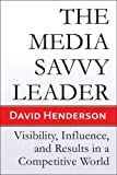 The Media Savvy Leader: Visibility, Influence, and Results in a Competitive World, David Henderson, 1934759201