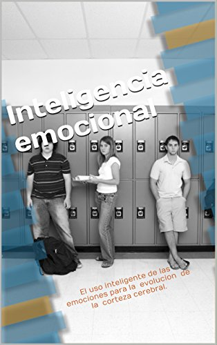 Inteligencia emocional: El uso inteligente de las emociones para la evolucion de la corteza cerebral. (Spanish Edition)