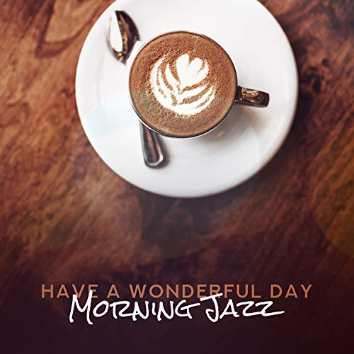 (Have a Wonderful Day: Morning Jazz, Coffee Relax Time, Sunrise Lounge, Wake Up Music)