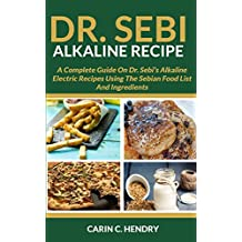 DR. SEBI ALKALINE RECIPE: A Complete Guide On Dr. Sebi's Alkaline Electric Recipes Using The Sebian Food List And Ingredients