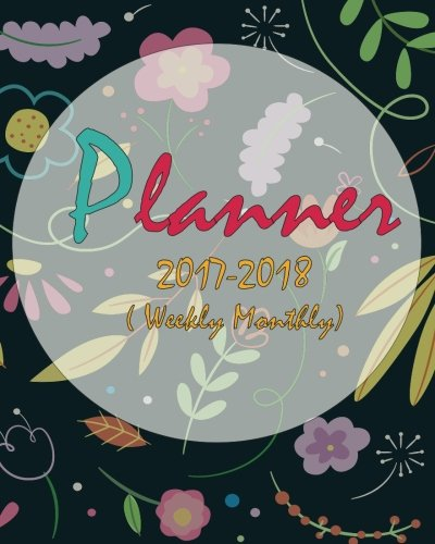 2017-2018 Planner: Weekly And Monthly:Daily Planner: Calendar Schedule Organizer: (October 2017 To December 2018)