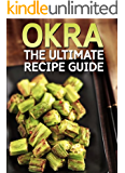 OKRA: The Ultimate Recipe Guide - Over 30 Healthy & Delicious Recipes