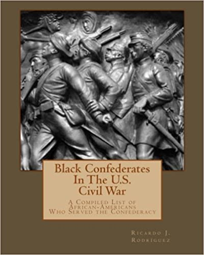 Black Confederates In The U.S. Civil War: A Compiled List of African – Americans Who Served The Confederacy
