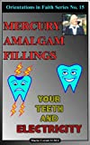 Mercury Amalgam Fillings : Your Teeth and Electricity (Orientations In Faith Series Book 15)