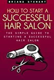 How to Start a Successful Hair Salon: The Simple Guide to Starting a Successful Hair Salon